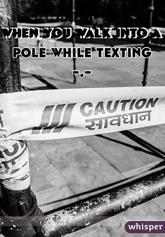 when you walk into a pole while texting  -.-
