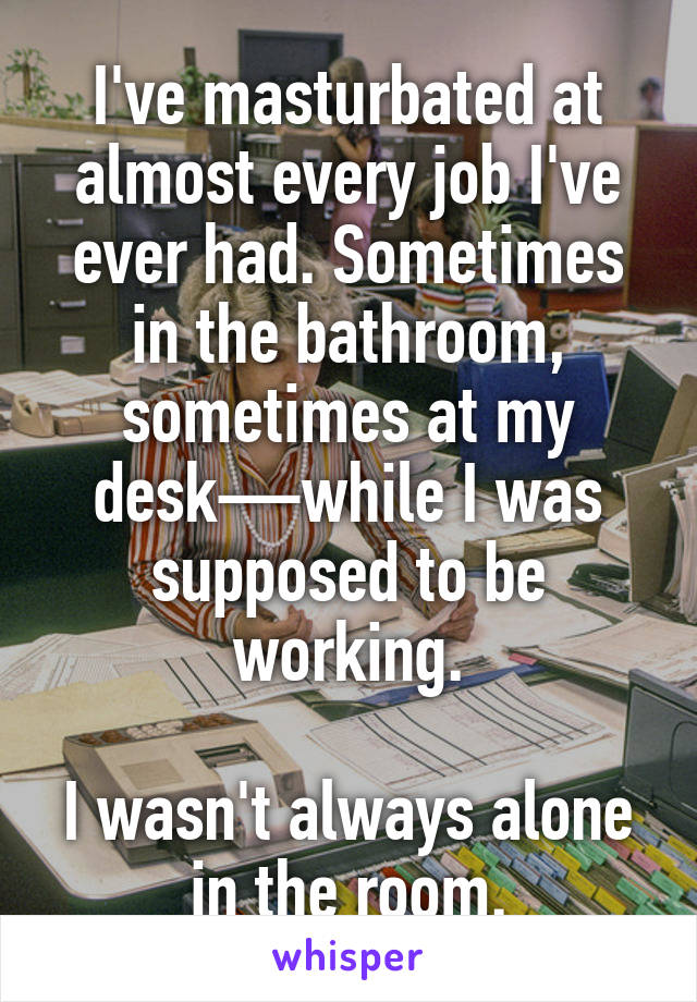 I've masturbated at almost every job I've ever had. Sometimes in the bathroom, sometimes at my desk—while I was supposed to be working.  I wasn't always alone in the room.