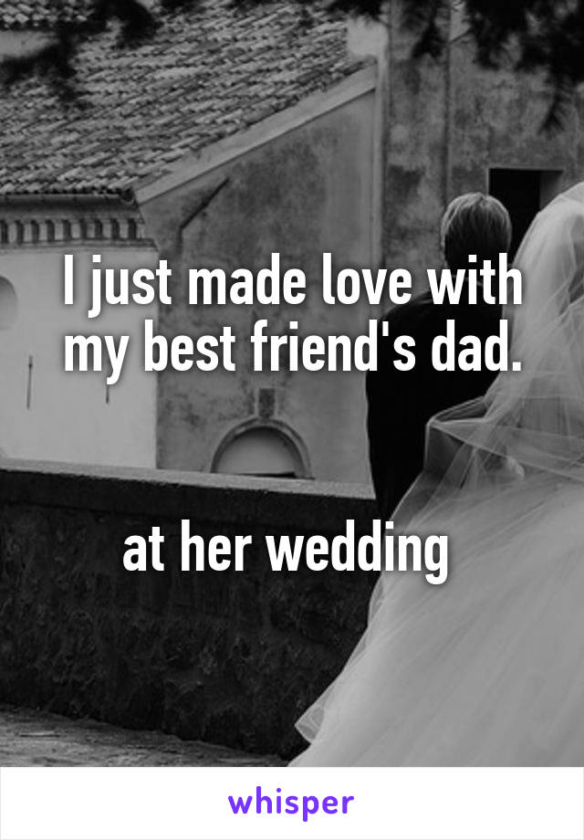 I just made love with my best friend's dad.   at her wedding