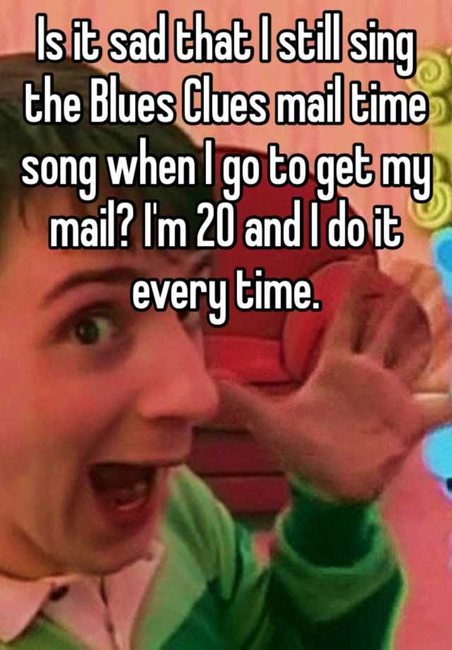Is it sad that I still sing the Blues Clues mail time song