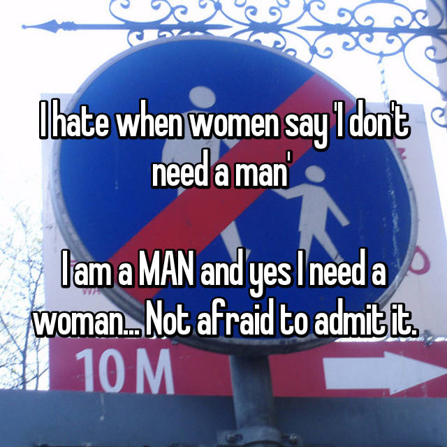 I hate when women say 'I don't need a man'   I am a MAN and yes I need a woman... Not afraid to admit it.