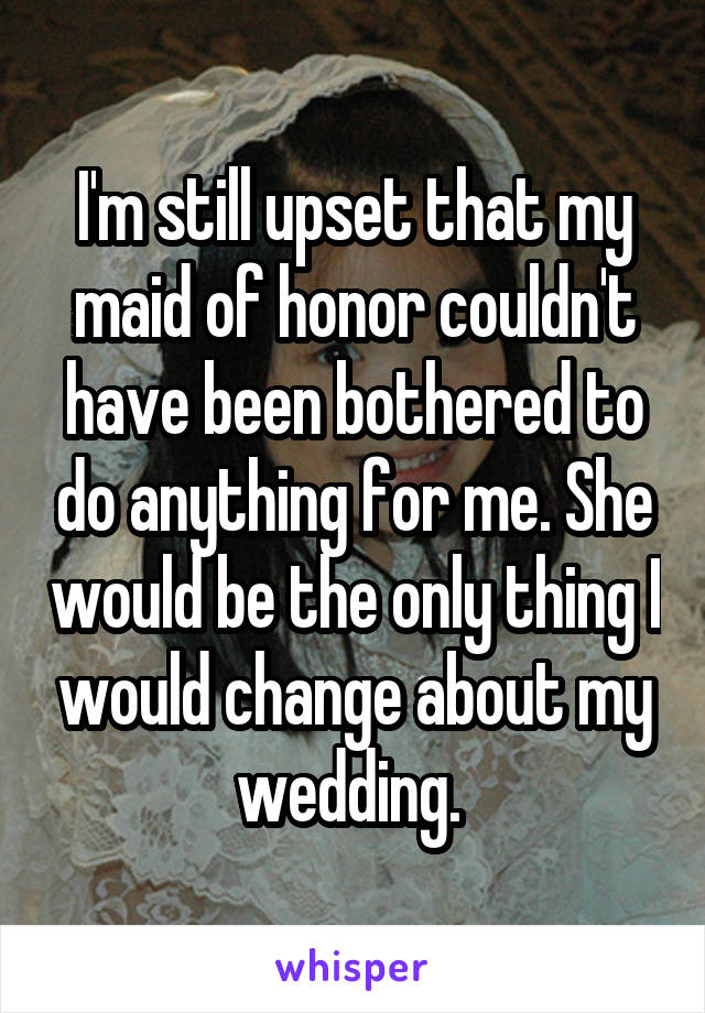 I'm still upset that my maid of honor couldn't have been bothered to do anything for me. She would be the only thing I would change about my wedding.