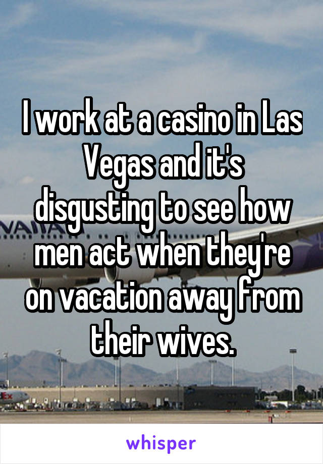 I work at a casino in Las Vegas and it's disgusting to see how men act when they're on vacation away from their wives.