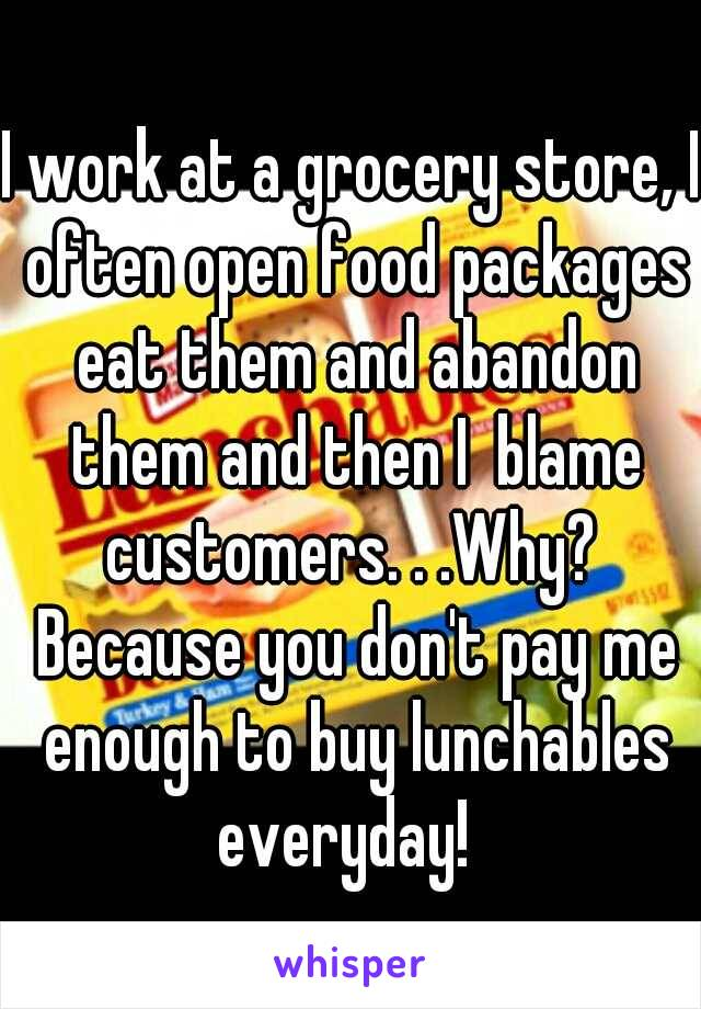 I work at a grocery store, I often open food packages eat them and abandon them and then I  blame customers. . .Why?  Because you don't pay me enough to buy lunchables everyday!