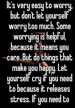 It S Very Easy To Worry But Don T Let Yourself Worry Too Much Some Worrying Is Helpful Because It Means You Care But Do Things That Make You Happy Let Yourself Cry If