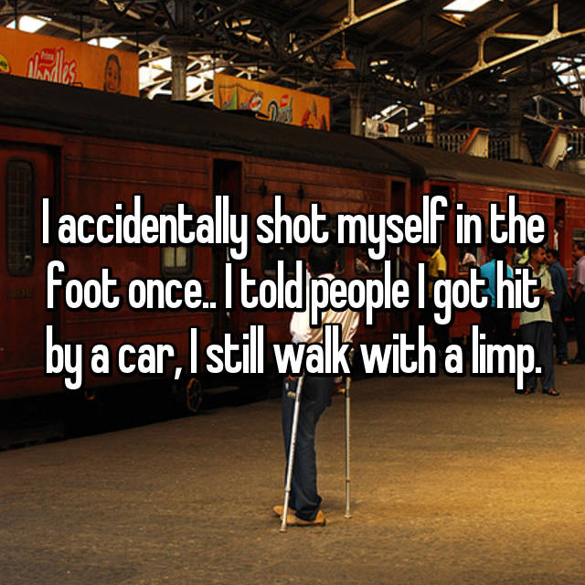 I accidentally shot myself in the foot once.. I told people I got hit by a car, I still walk with a limp.