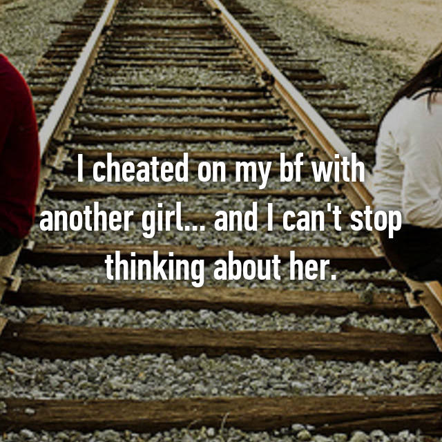 I cheated on my bf with another girl... and I can't stop thinking about her.