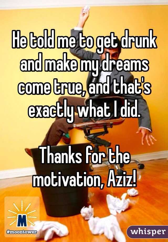 He told me to get drunk and make my dreams come true, and that's exactly what I did.  Thanks for the motivation, Aziz!