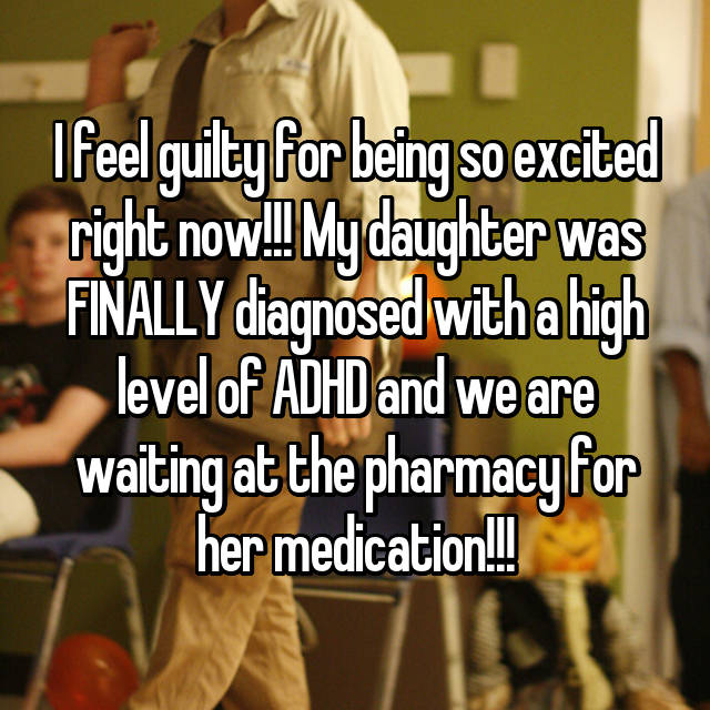 I feel guilty for being so excited right now!!! My daughter was FINALLY diagnosed with a high level of ADHD and we are waiting at the pharmacy for her medication!!!