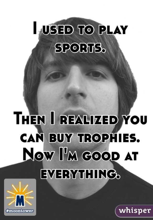 I used to play sports.    Then I realized you can buy trophies. Now I'm good at everything.