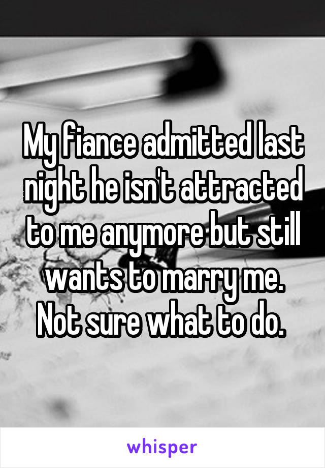 My fiance admitted last night he isn't attracted to me anymore but still wants to marry me. Not sure what to do.