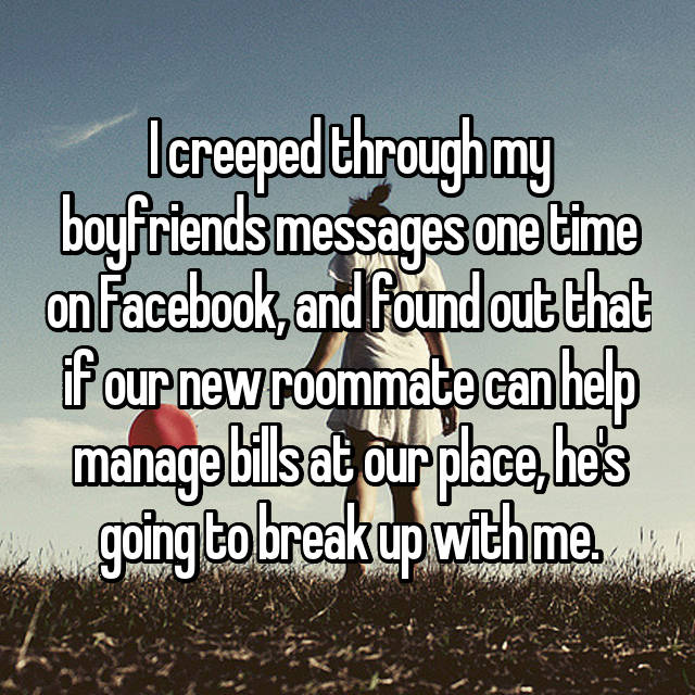 I creeped through my boyfriends messages one time on Facebook, and found out that if our new roommate can help manage bills at our place, he's going to break up with me.