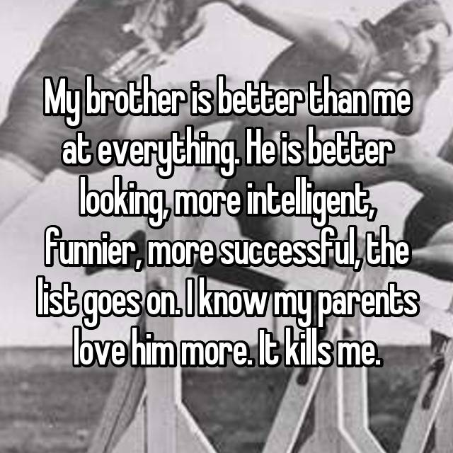 My brother is better than me at everything. He is better looking, more intelligent, funnier, more successful, the list goes on. I know my parents love him more. It kills me.