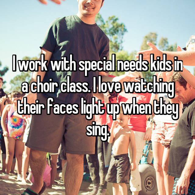 I work with special needs kids in a choir class. I love watching their faces light up when they sing.