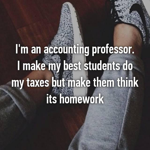 I'm an accounting professor. I make my best students do my taxes but make them think its homework