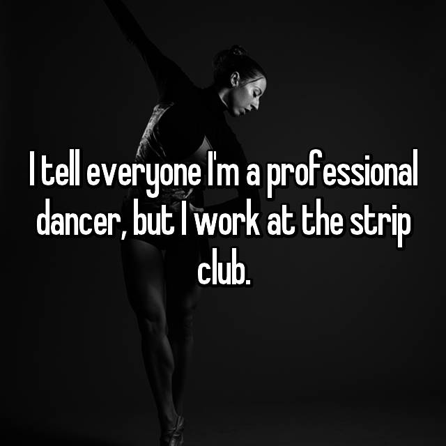 I tell everyone I'm a professional dancer, but I work at the strip club.