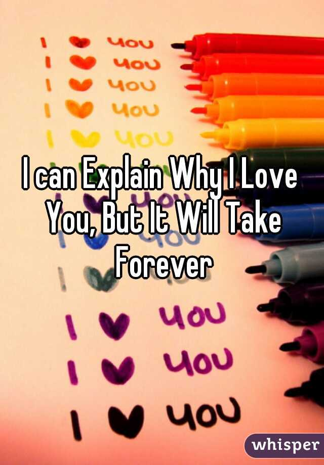 I can Explain Why I Love You, But It Will Take Forever