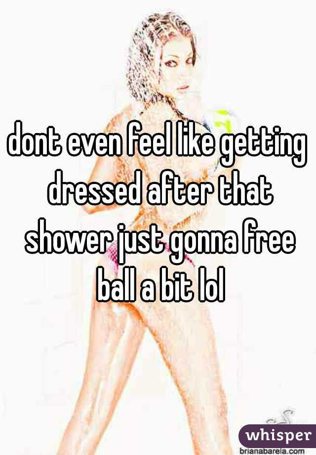 dont even feel like getting dressed after that shower just gonna free ball a bit lol