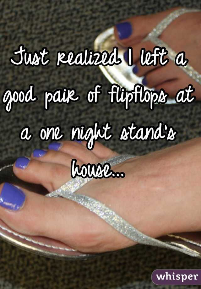 Just realized I left a good pair of flipflops at a one night stand's house...