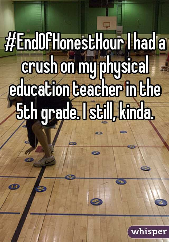 #EndOfHonestHour I had a crush on my physical education teacher in the 5th grade. I still, kinda.