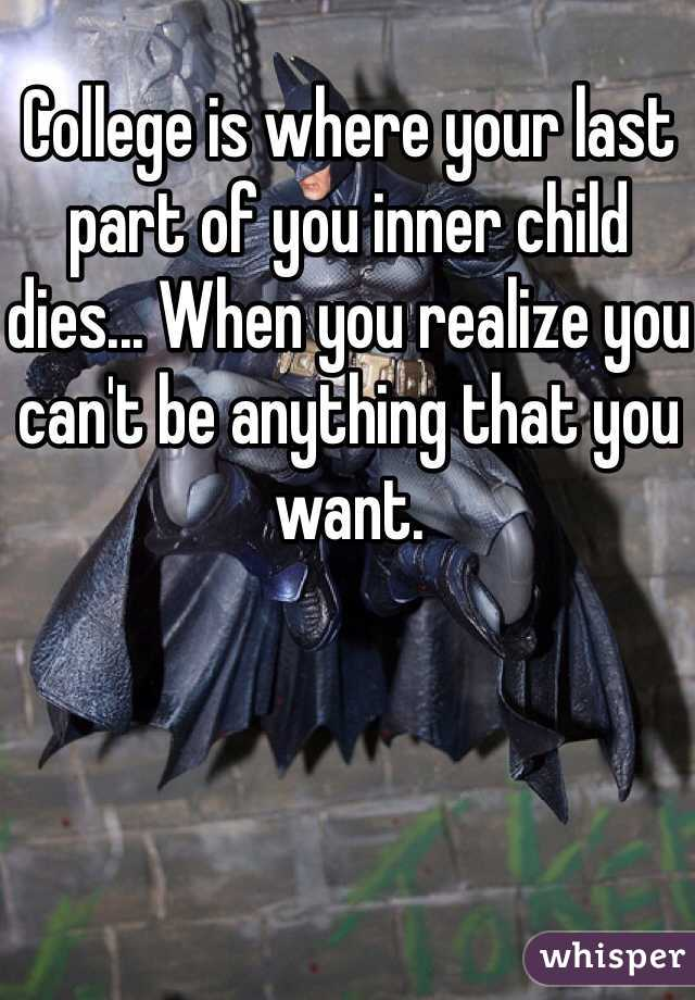 College is where your last part of you inner child dies... When you realize you can't be anything that you want.