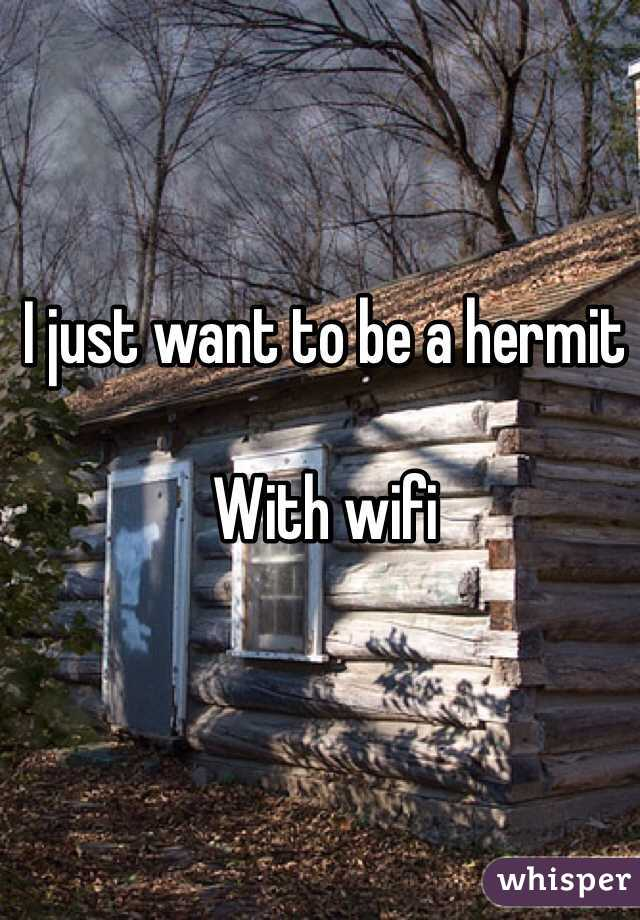 I just want to be a hermit  With wifi