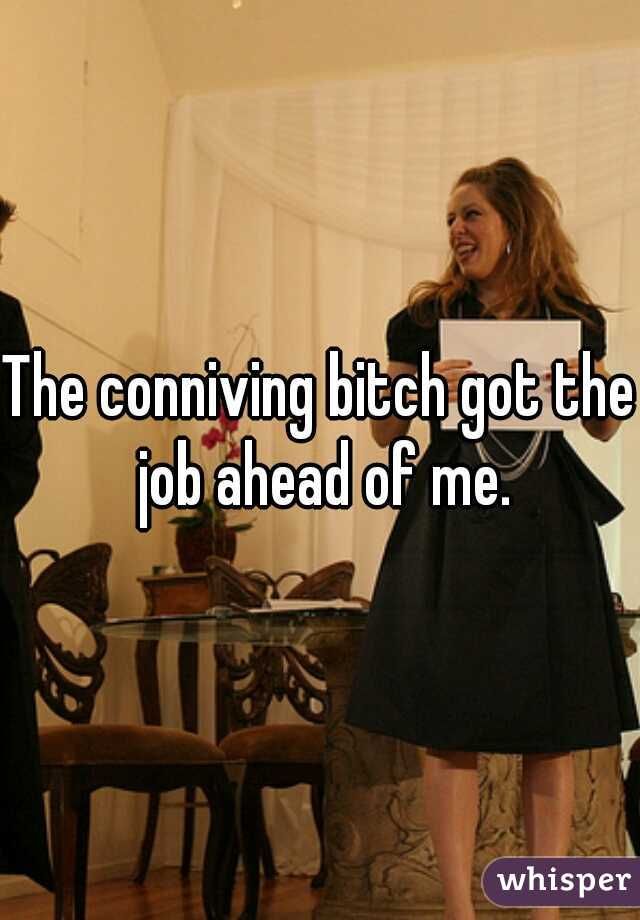 The conniving bitch got the job ahead of me.