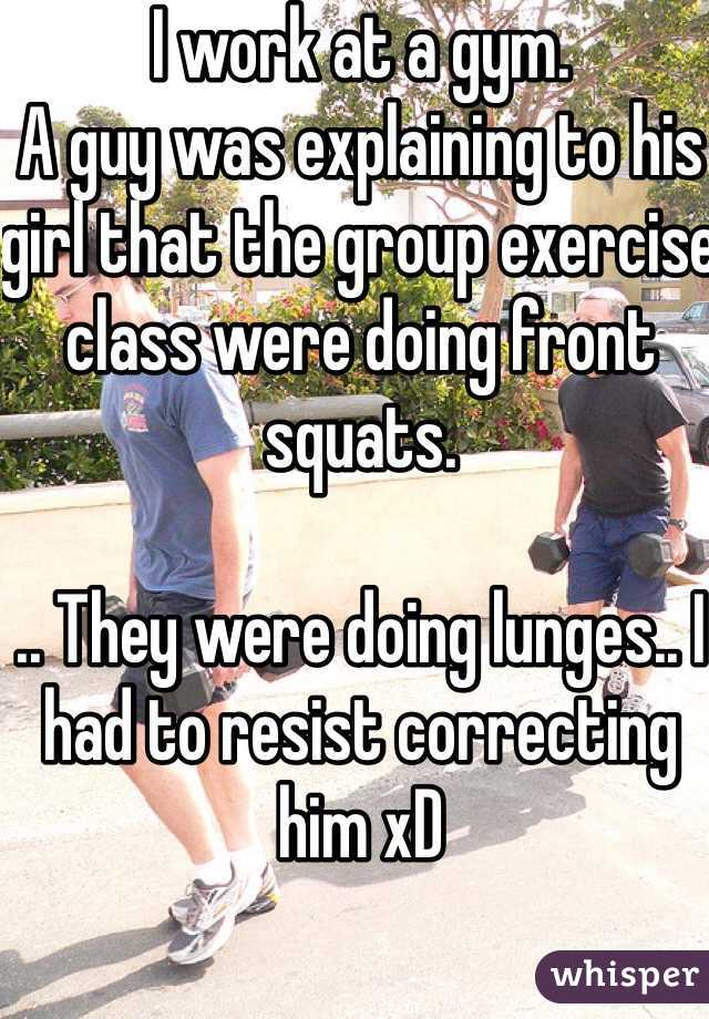 I work at a gym.  A guy was explaining to his girl that the group exercise class were doing front squats.  .. They were doing lunges.. I had to resist correcting him xD