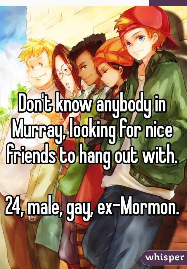 Don't know anybody in Murray, looking for nice friends to hang out with.   24, male, gay, ex-Mormon.