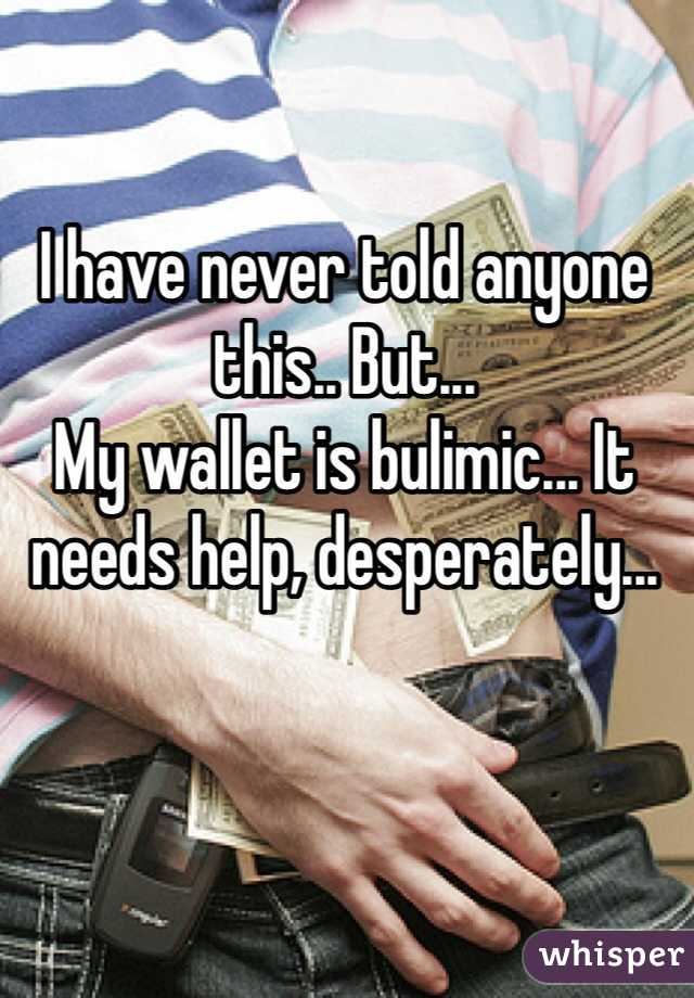 I have never told anyone this.. But... My wallet is bulimic... It needs help, desperately...