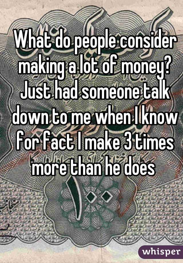 What do people consider making a lot of money? Just had someone talk down to me when I know for fact I make 3 times more than he does
