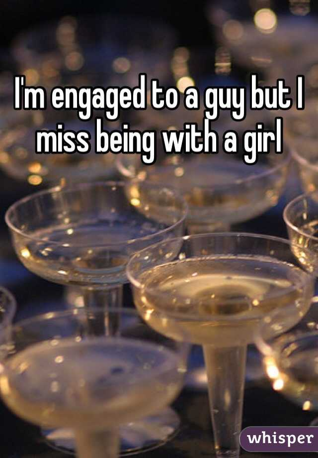 I'm engaged to a guy but I miss being with a girl