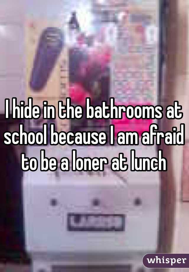 I hide in the bathrooms at school because I am afraid to be a loner at lunch