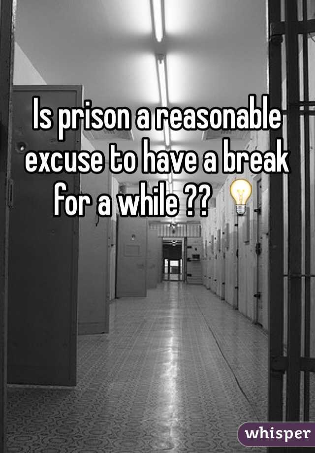 Is prison a reasonable excuse to have a break for a while ?? 💡