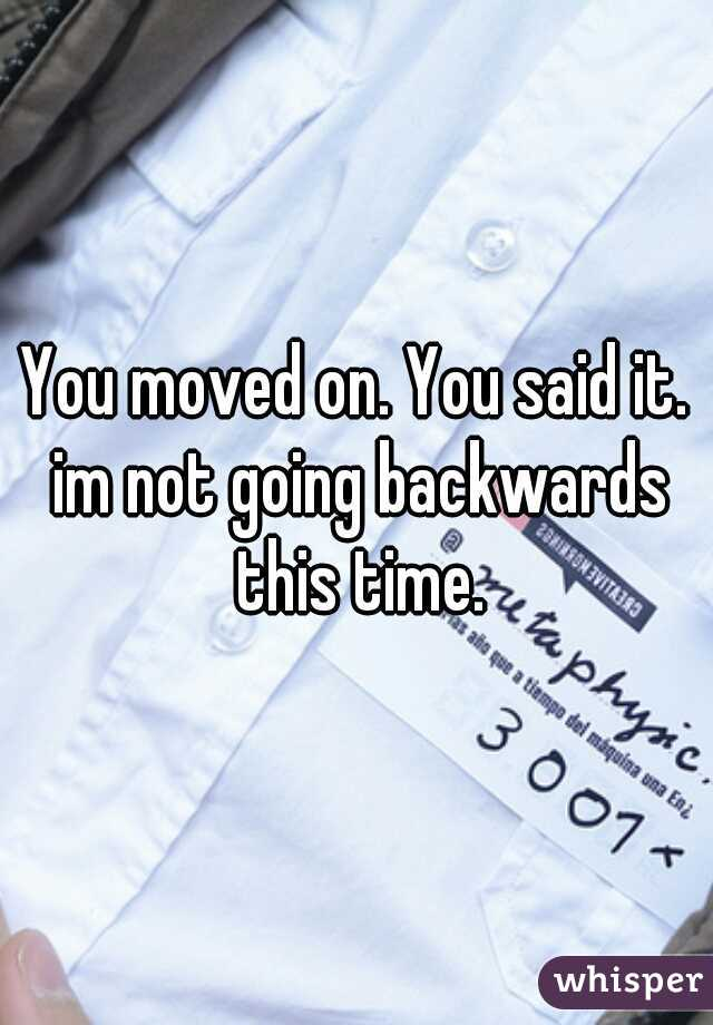 You moved on. You said it. im not going backwards this time.