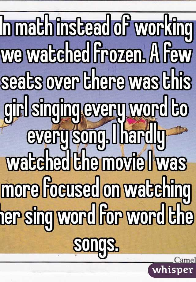 In math instead of working we watched frozen. A few seats over there was this girl singing every word to every song. I hardly watched the movie I was more focused on watching her sing word for word the songs.