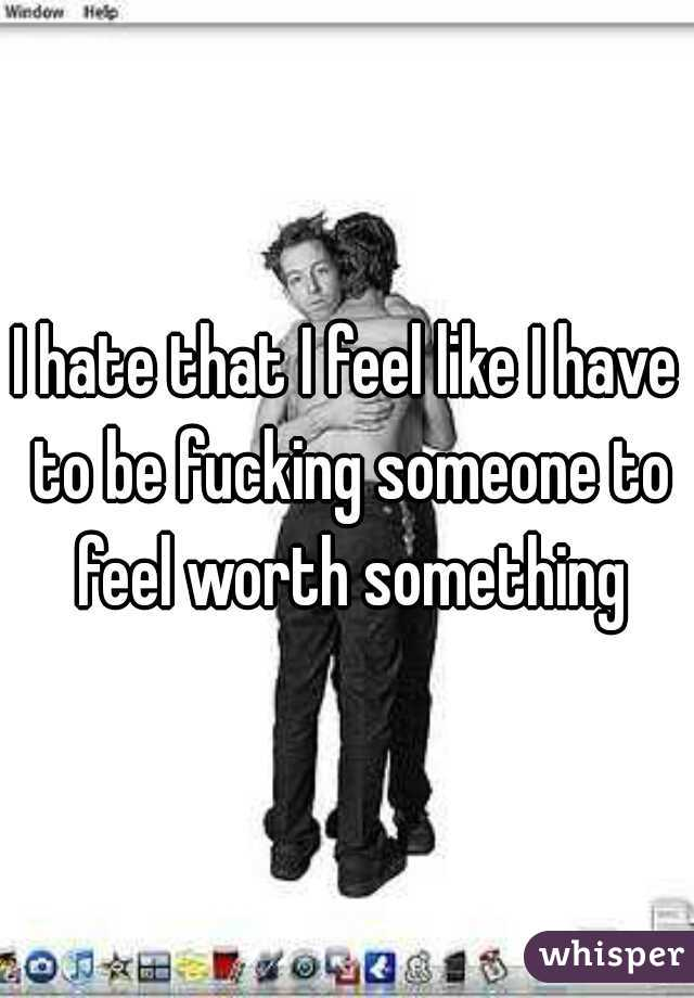 I hate that I feel like I have to be fucking someone to feel worth something