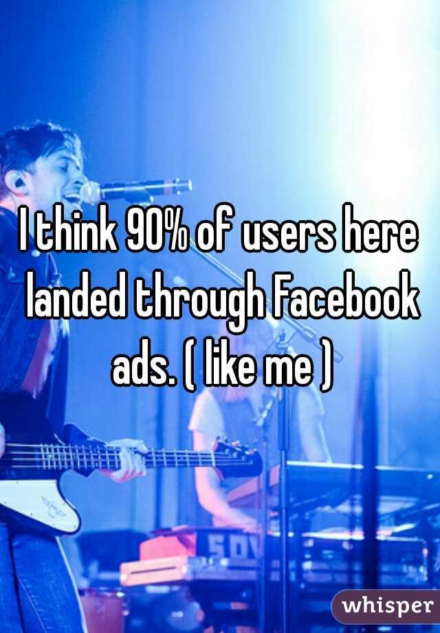 I think 90% of users here landed through Facebook ads. ( like me )