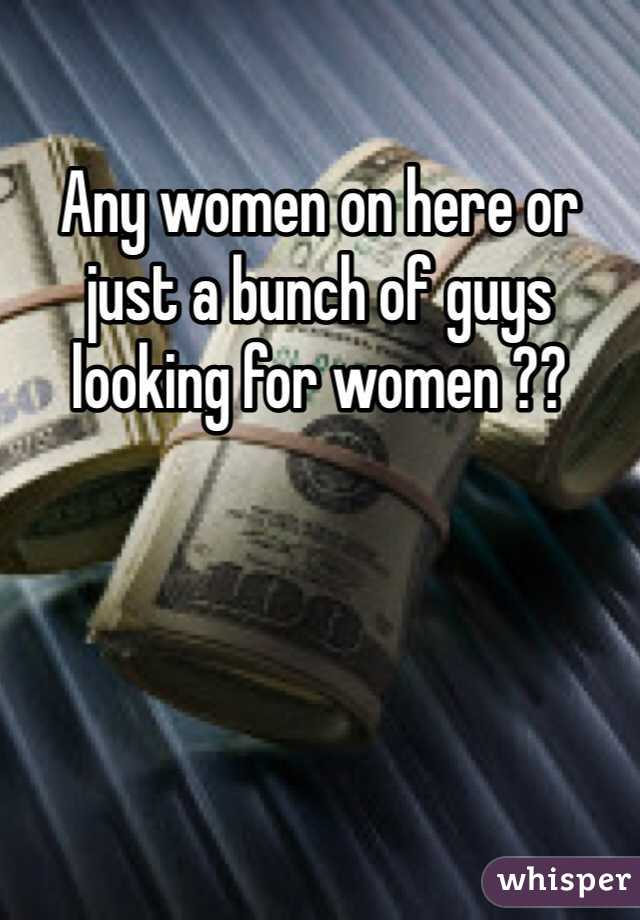 Any women on here or just a bunch of guys looking for women ??