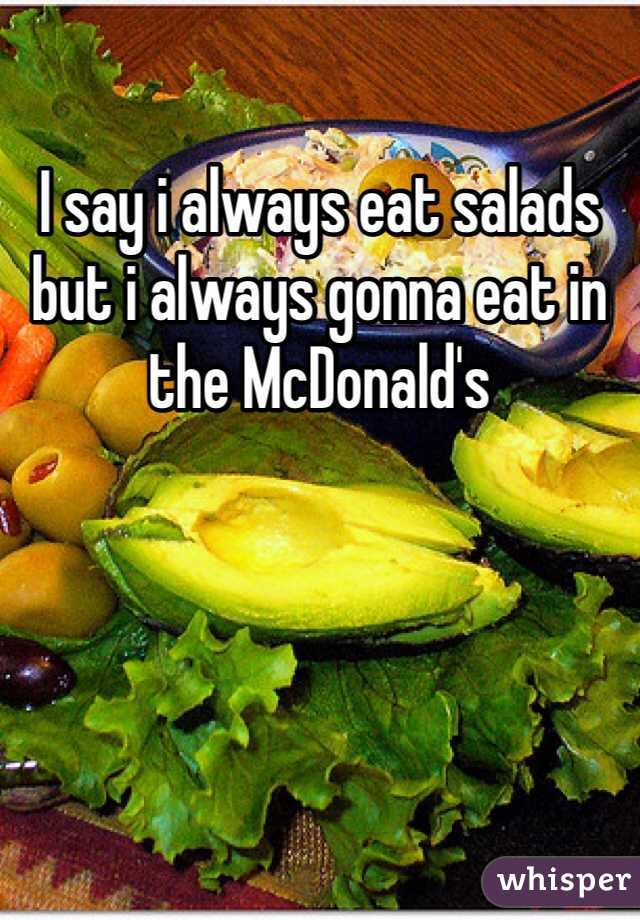 I say i always eat salads but i always gonna eat in the McDonald's