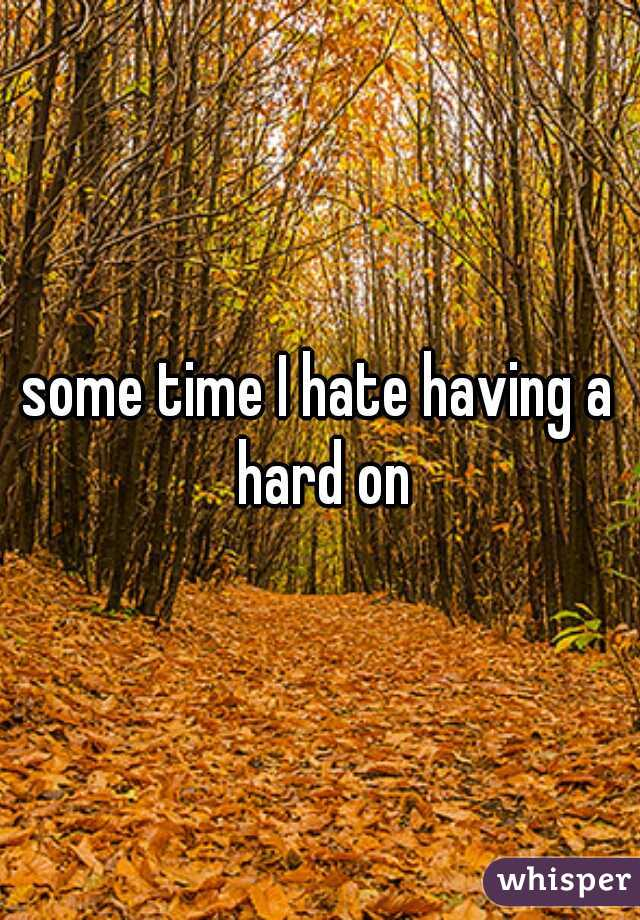 some time I hate having a hard on