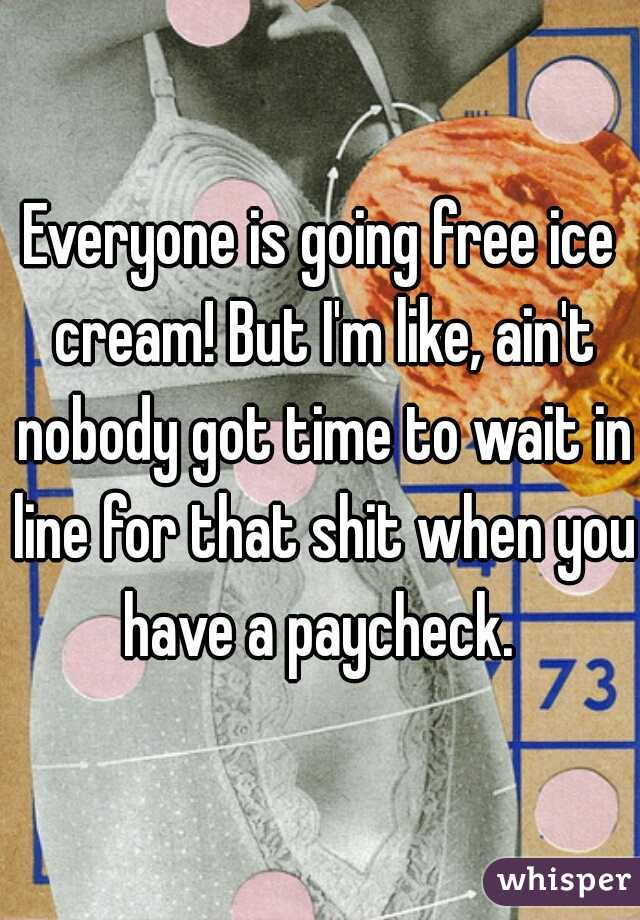 Everyone is going free ice cream! But I'm like, ain't nobody got time to wait in line for that shit when you have a paycheck.