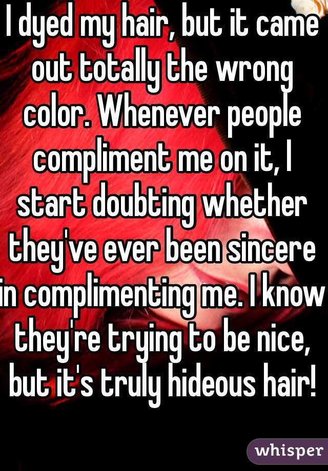 I dyed my hair, but it came out totally the wrong color. Whenever people compliment me on it, I start doubting whether they've ever been sincere in complimenting me. I know they're trying to be nice, but it's truly hideous hair!