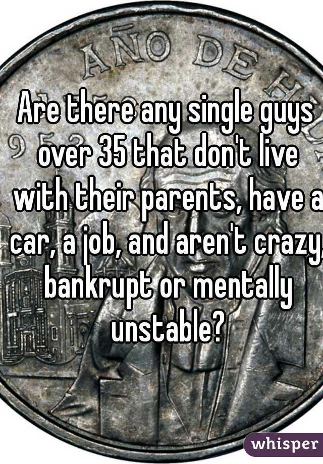 Are there any single guys over 35 that don't live with their parents, have a car, a job, and aren't crazy, bankrupt or mentally unstable?