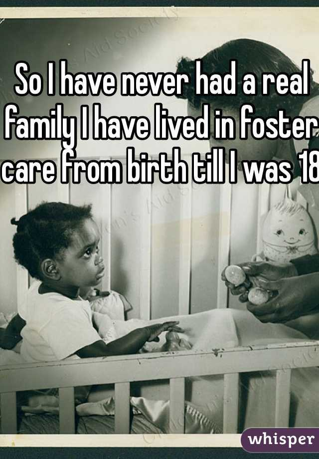 So I have never had a real family I have lived in foster care from birth till I was 18