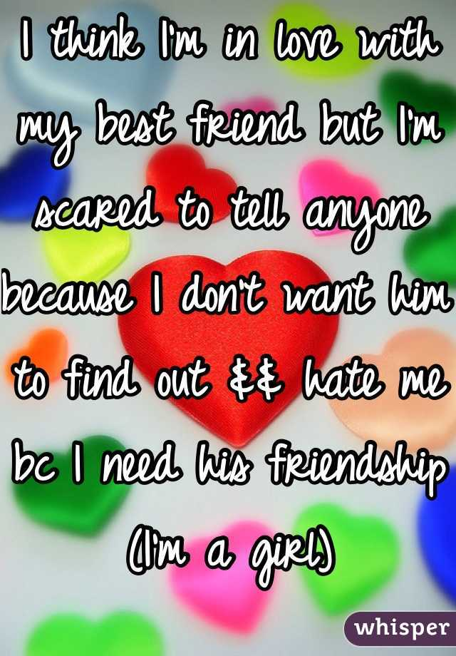 I think I'm in love with my best friend but I'm scared to tell anyone because I don't want him to find out && hate me bc I need his friendship (I'm a girl)