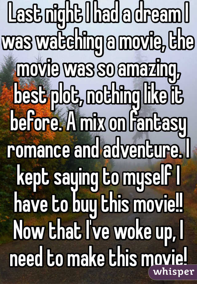 Last night I had a dream I was watching a movie, the movie was so amazing, best plot, nothing like it before. A mix on fantasy romance and adventure. I kept saying to myself I have to buy this movie!! Now that I've woke up, I need to make this movie!