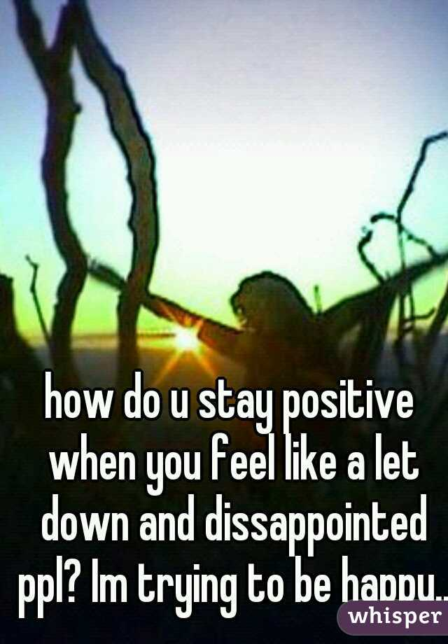 how do u stay positive when you feel like a let down and dissappointed ppl? Im trying to be happy...