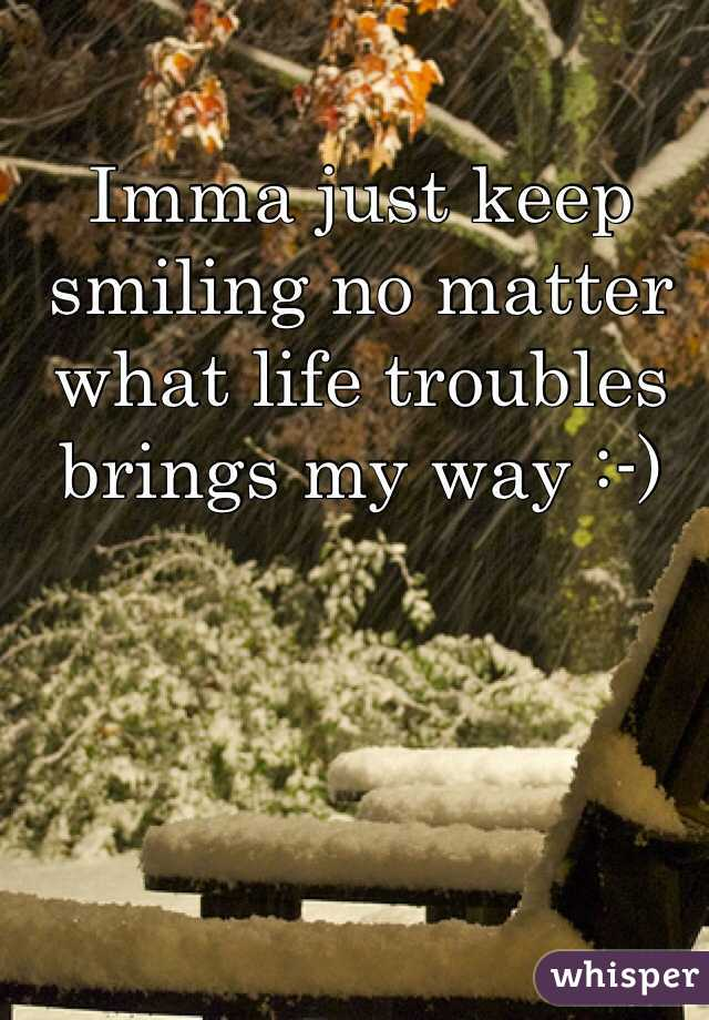 Imma just keep smiling no matter what life troubles brings my way :-)