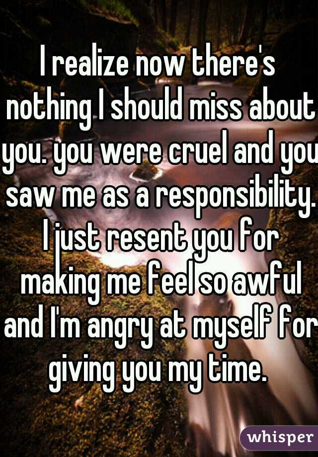 I realize now there's nothing I should miss about you. you were cruel and you saw me as a responsibility. I just resent you for making me feel so awful and I'm angry at myself for giving you my time.